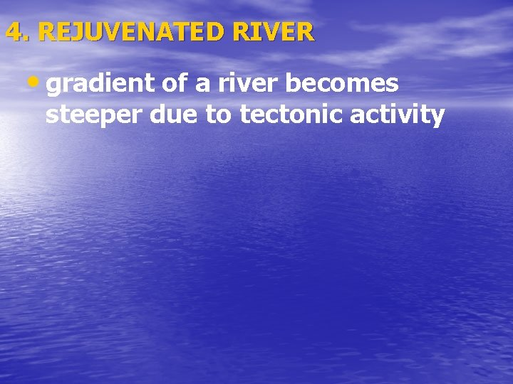 4. REJUVENATED RIVER • gradient of a river becomes steeper due to tectonic activity