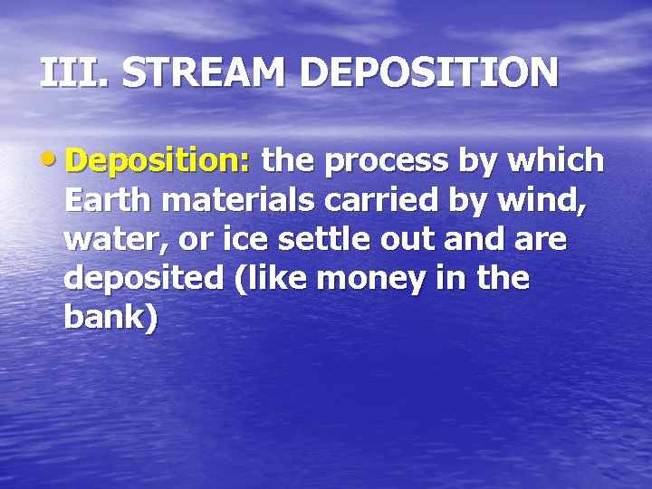 III. STREAM DEPOSITION • Deposition: the process by which Earth materials carried by wind,