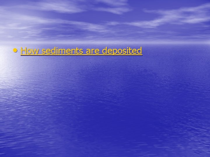 • How sediments are deposited