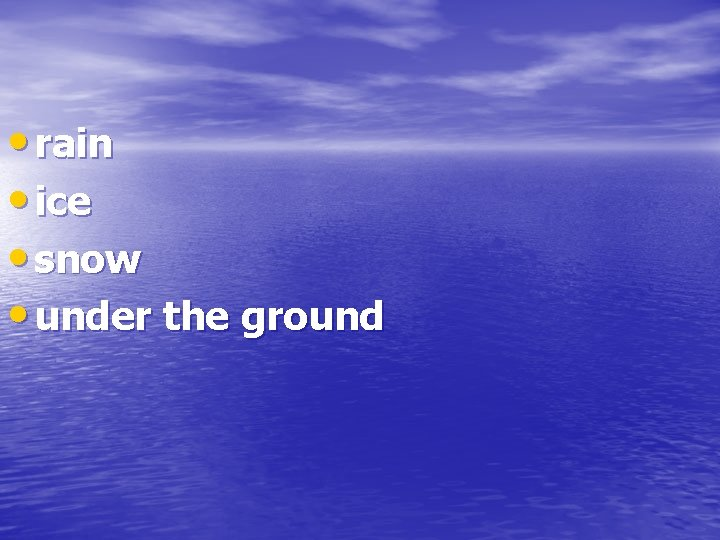 • rain • ice • snow • under the ground