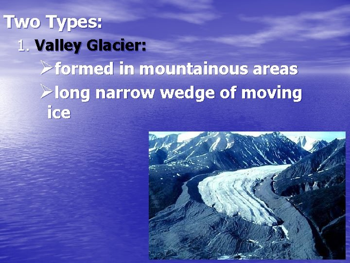 Two Types: 1. Valley Glacier: Øformed in mountainous areas Ølong narrow wedge of moving