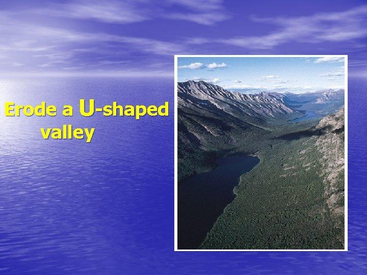 Erode a U-shaped valley