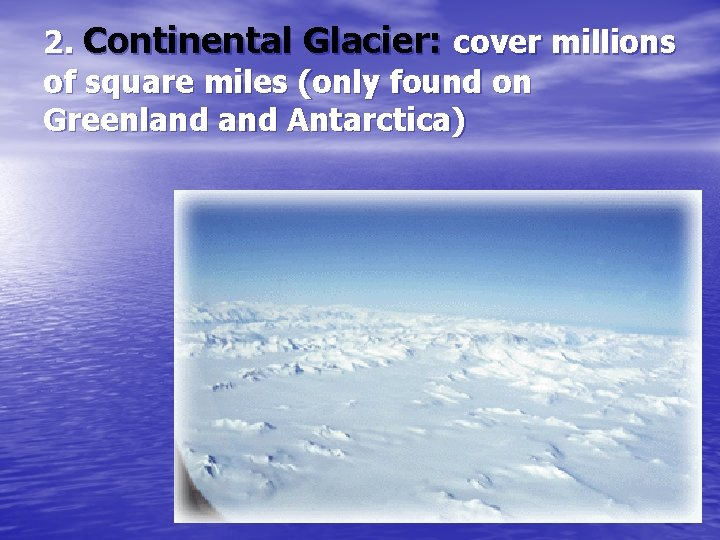 2. Continental Glacier: cover millions of square miles (only found on Greenland Antarctica)