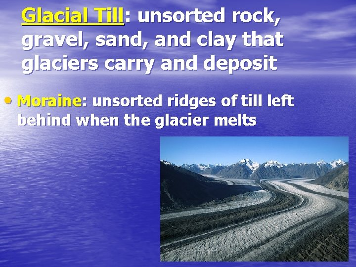 Glacial Till: unsorted rock, gravel, sand, and clay that glaciers carry and deposit •