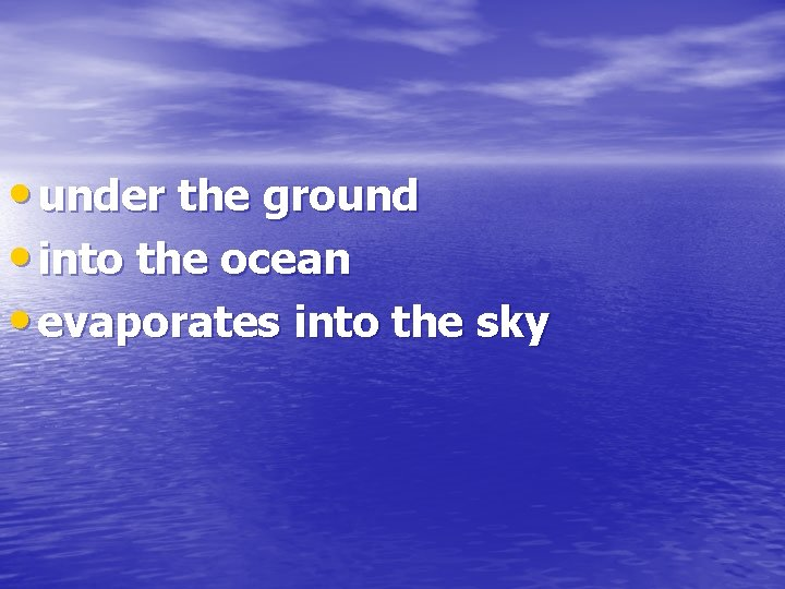 • under the ground • into the ocean • evaporates into the sky