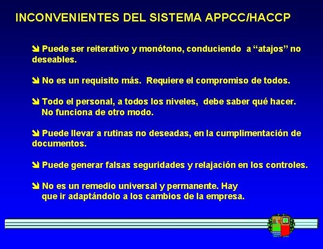 """INCONVENIENTES DEL SISTEMA APPCC/HACCP Puede ser reiterativo y monótono, conduciendo a """"atajos"""" no deseables."""