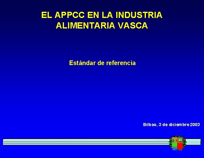 EL APPCC EN LA INDUSTRIA ALIMENTARIA VASCA Estándar de referencia Bilbao, 3 de diciembre