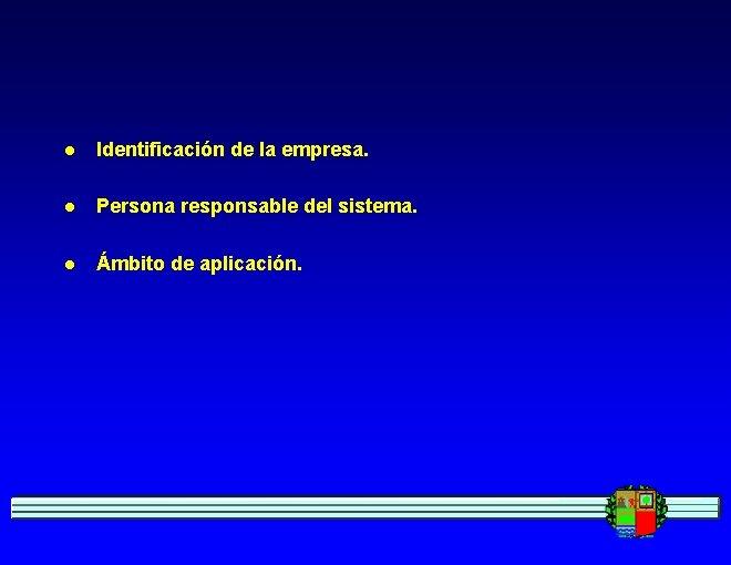 l Identificación de la empresa. l Persona responsable del sistema. l Ámbito de aplicación.
