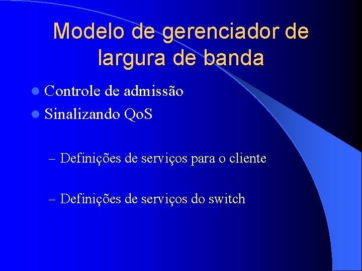 Modelo de gerenciador de largura de banda l Controle de admissão l Sinalizando Qo.