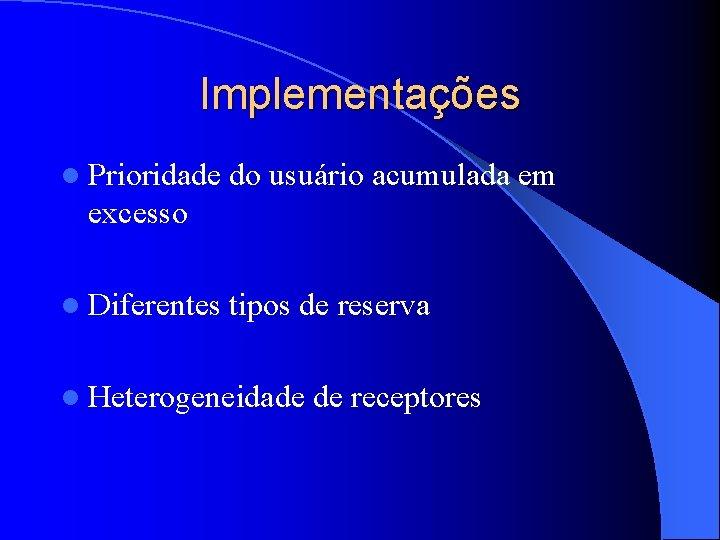 Implementações l Prioridade do usuário acumulada em excesso l Diferentes tipos de reserva l
