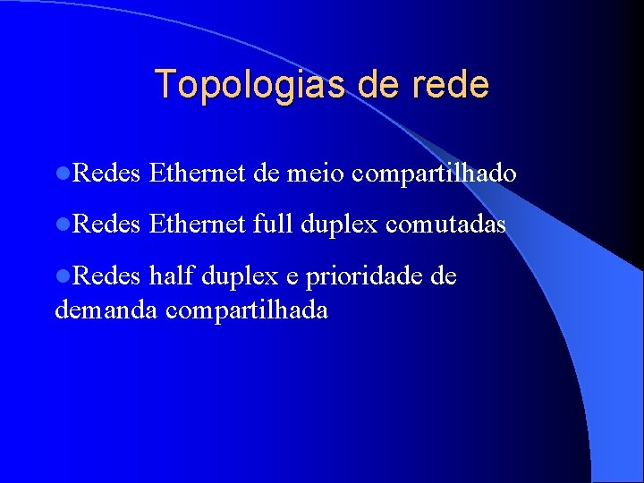 Topologias de rede l. Redes Ethernet de meio compartilhado l. Redes Ethernet full duplex