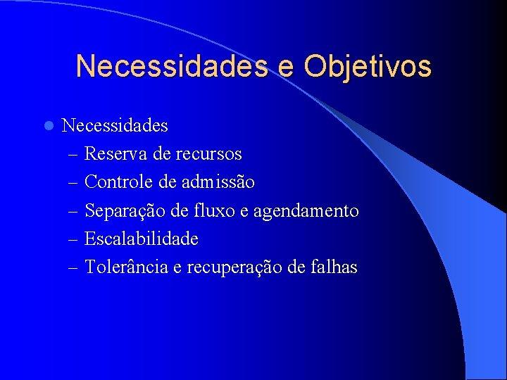 Necessidades e Objetivos l Necessidades – Reserva de recursos – Controle de admissão –
