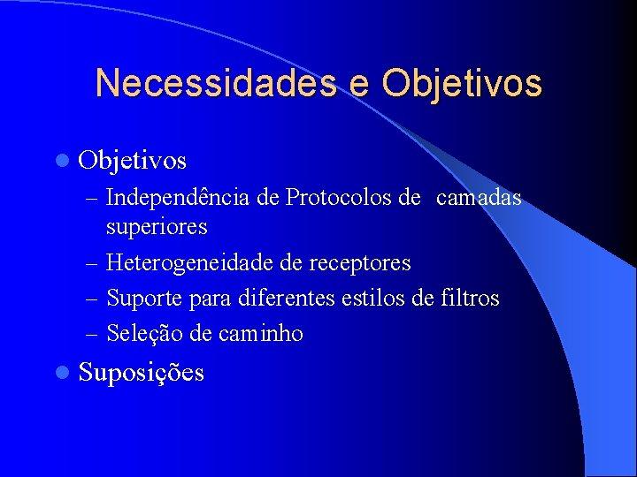 Necessidades e Objetivos l Objetivos – Independência de Protocolos de camadas superiores – Heterogeneidade