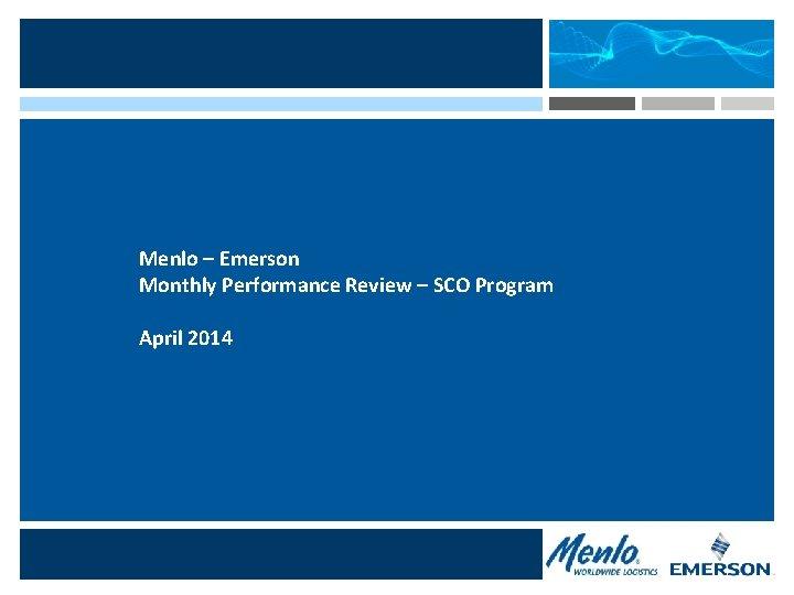 Menlo – Emerson Monthly Performance Review – SCO Program April 2014