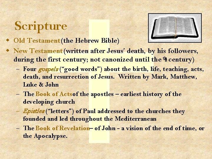 Scripture w Old Testament (the Hebrew Bible) w New Testament (written after Jesus' death,