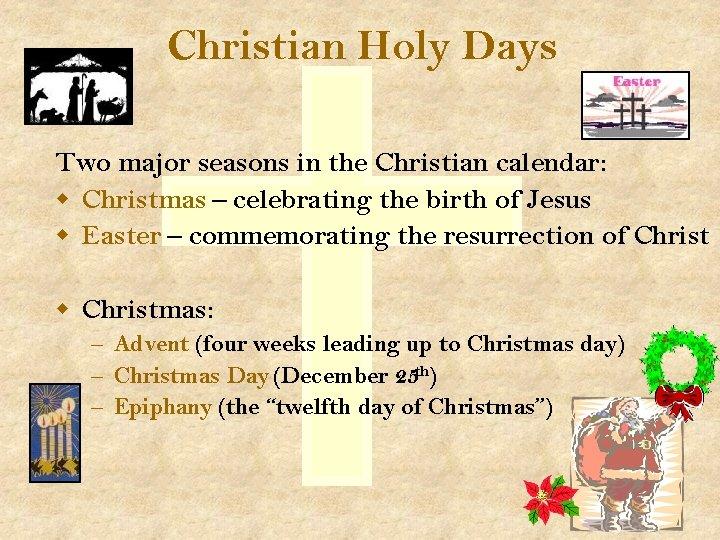 Christian Holy Days Two major seasons in the Christian calendar: w Christmas – celebrating
