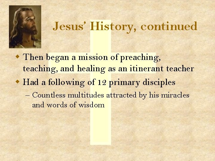Jesus' History, continued w Then began a mission of preaching, teaching, and healing as