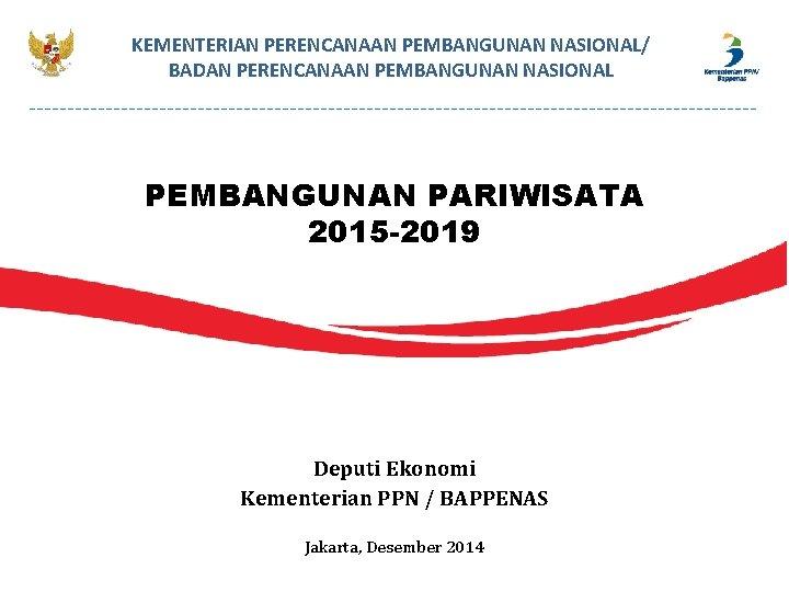 KEMENTERIAN PERENCANAAN PEMBANGUNAN NASIONAL/ BADAN PERENCANAAN PEMBANGUNAN NASIONAL PEMBANGUNAN PARIWISATA 2015 -2019 Deputi Ekonomi