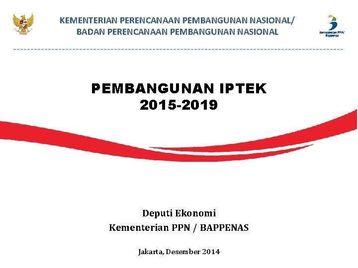 KEMENTERIAN PERENCANAAN PEMBANGUNAN NASIONAL/ BADAN PERENCANAAN PEMBANGUNAN NASIONAL PEMBANGUNAN IPTEK 2015 -2019 Deputi Ekonomi