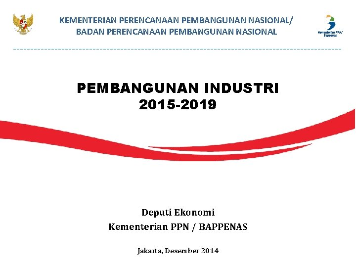 KEMENTERIAN PERENCANAAN PEMBANGUNAN NASIONAL/ BADAN PERENCANAAN PEMBANGUNAN NASIONAL PEMBANGUNAN INDUSTRI 2015 -2019 Deputi Ekonomi