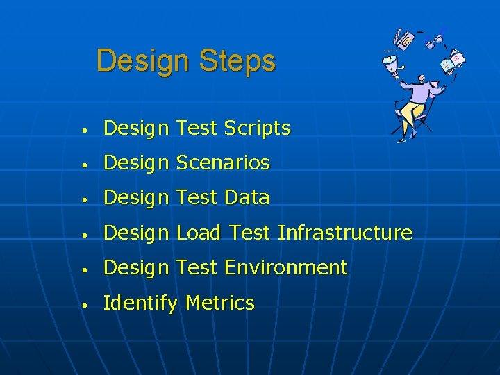 Design Steps • Design Test Scripts • Design Scenarios • Design Test Data •