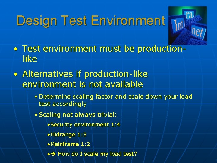 Design Test Environment • Test environment must be productionlike • Alternatives if production-like environment