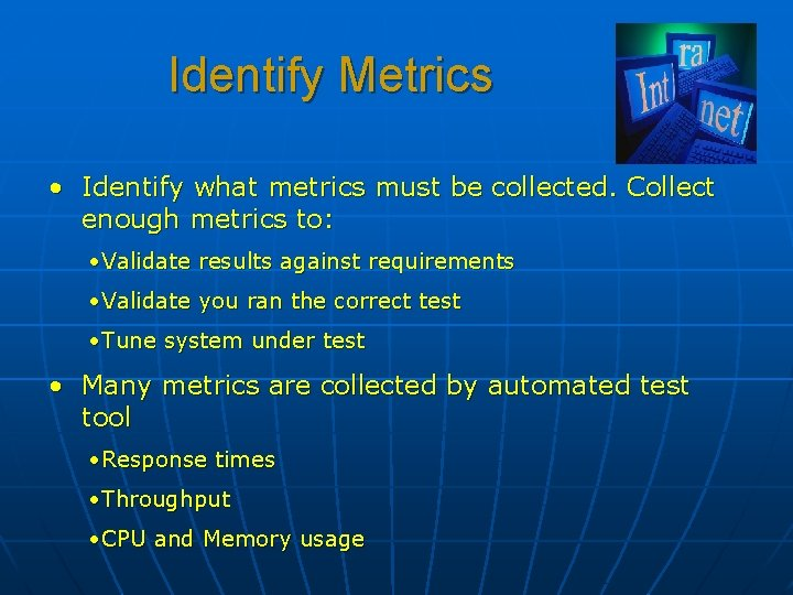 Identify Metrics • Identify what metrics must be collected. Collect enough metrics to: •