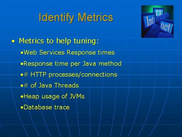 Identify Metrics • Metrics to help tuning: • Web Services Response times • Response