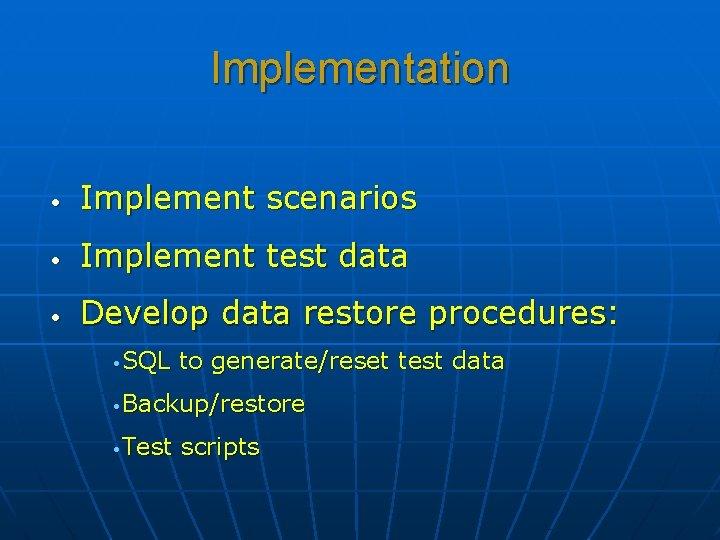 Implementation • Implement scenarios • Implement test data • Develop data restore procedures: •