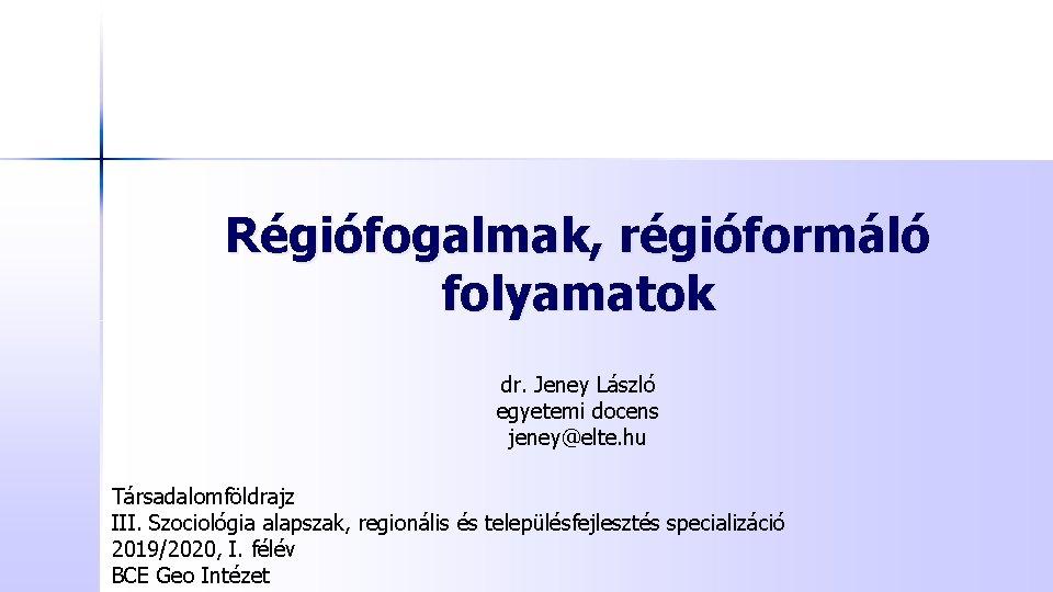Régiófogalmak, régióformáló folyamatok dr. Jeney László egyetemi docens jeney@elte. hu Társadalomföldrajz III. Szociológia alapszak,
