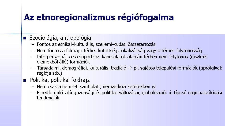 Az etnoregionalizmus régiófogalma n Szociológia, antropológia – Fontos az etnikai–kulturális, szellemi–tudati összetartozás – Nem
