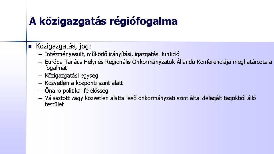 A közigazgatás régiófogalma n Közigazgatás, jog: – Intézményesült, működő irányítási, igazgatási funkció – Európa