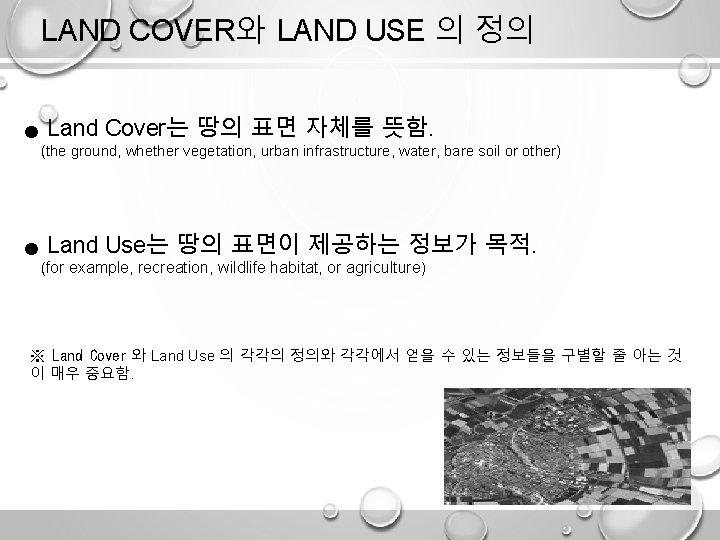 LAND COVER와 LAND USE 의 정의 ● Land Cover는 땅의 표면 자체를 뜻함. (the