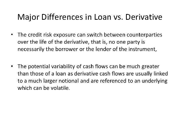 Major Differences in Loan vs. Derivative •