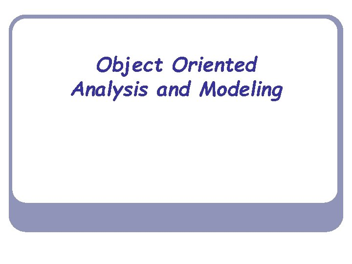 Object Oriented Analysis and Modeling