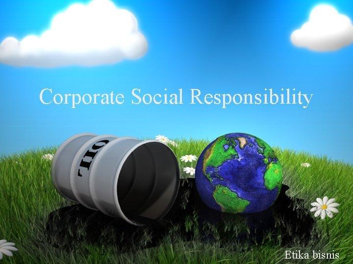 Corporate Social Responsibility Etika bisnis