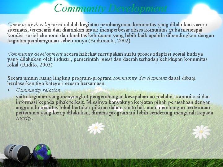 Community Development Community development adalah kegiatan pembangunan komunitas yang dilakukan secara sitematis, terencana dan