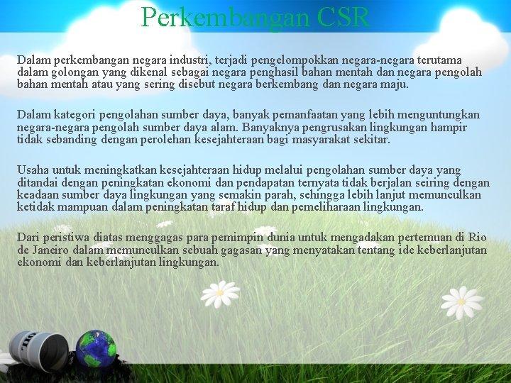 Perkembangan CSR Dalam perkembangan negara industri, terjadi pengelompokkan negara-negara terutama dalam golongan yang dikenal