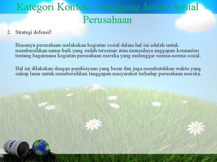 Kategori Konteks Tanggung Jawab Sosial Perusahaan 2. Strategi defensif Biasanya perusahaan melakukan kegiatan sosial