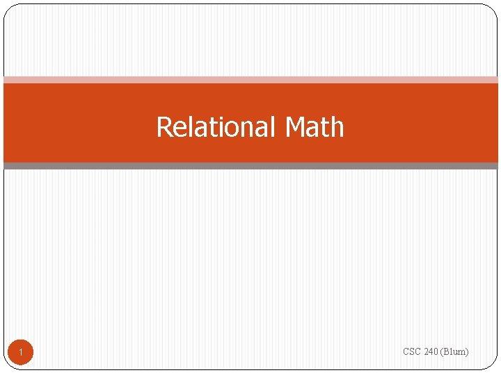Relational Math 1 CSC 240 (Blum)
