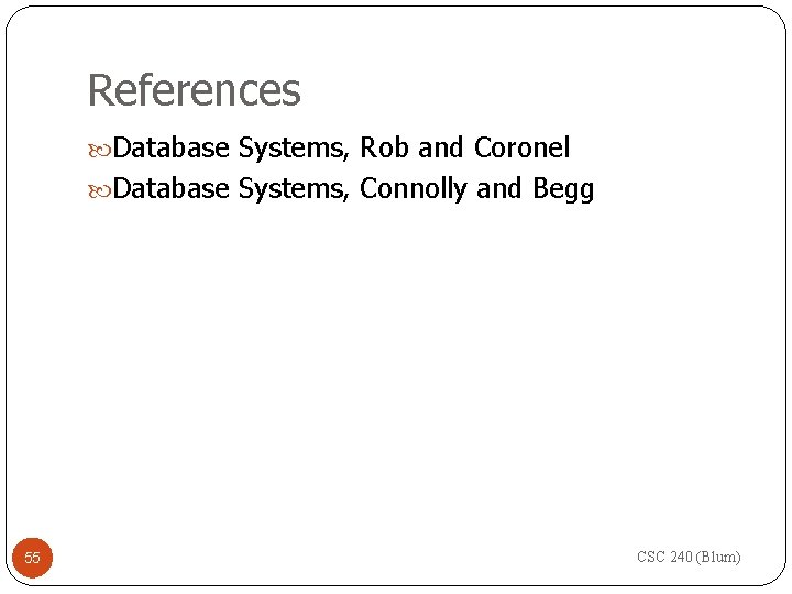 References Database Systems, Rob and Coronel Database Systems, Connolly and Begg 55 CSC 240