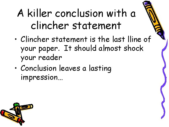 A killer conclusion with a clincher statement • Clincher statement is the last lline
