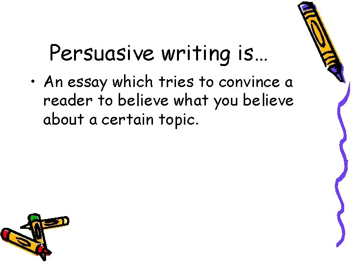 Persuasive writing is… • An essay which tries to convince a reader to believe