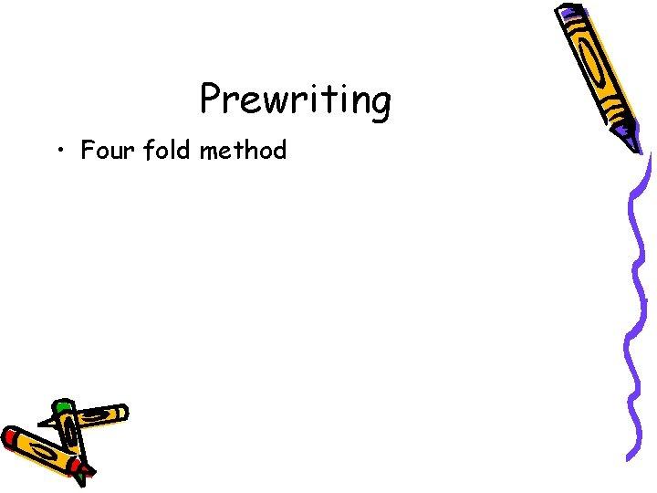 Prewriting • Four fold method