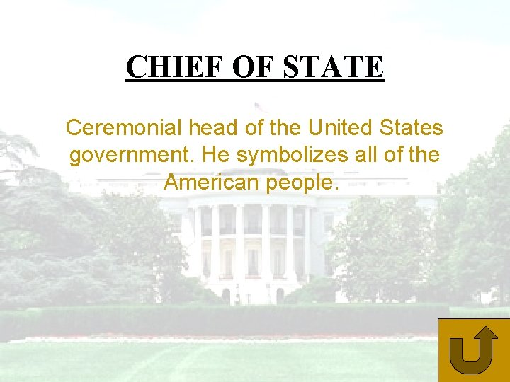 CHIEF OF STATE Ceremonial head of the United States government. He symbolizes all of