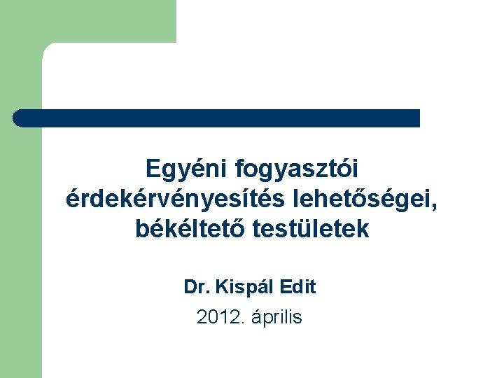 Egyéni fogyasztói érdekérvényesítés lehetőségei, békéltető testületek Dr. Kispál Edit 2012. április