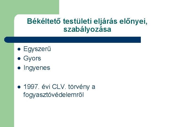 Békéltető testületi eljárás előnyei, szabályozása l l Egyszerű Gyors Ingyenes 1997. évi CLV. törvény