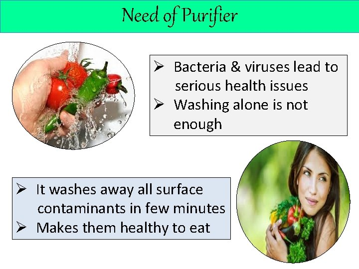 Need of Purifier Ø Bacteria & viruses lead to serious health issues Ø Washing