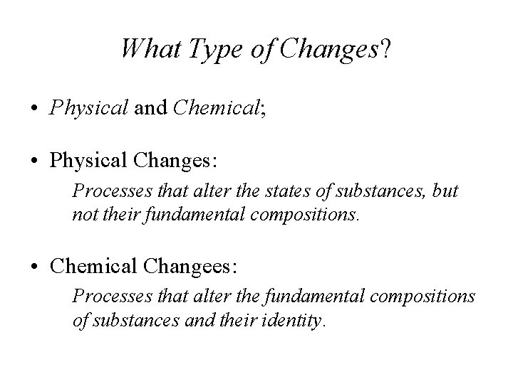 What Type of Changes? • Physical and Chemical; • Physical Changes: Processes that alter