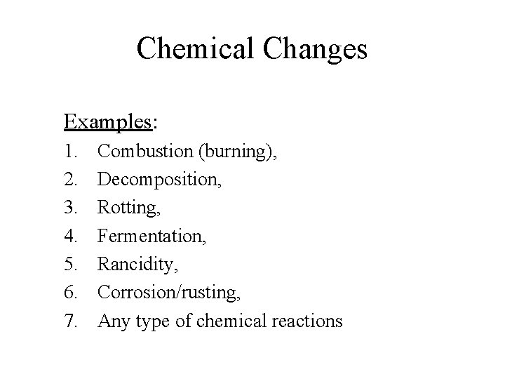 Chemical Changes Examples: 1. 2. 3. 4. 5. 6. 7. Combustion (burning), Decomposition, Rotting,